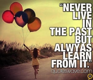 Never live in the past but always learn from it.