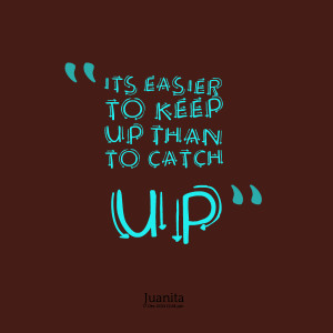 Quotes Picture: its easier to keep up than to catch up