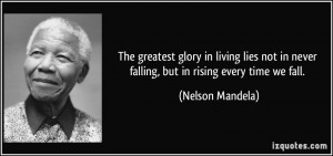 The greatest glory in living lies not in never falling, but in rising ...