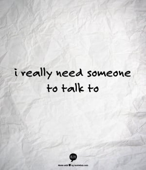 really need someone to talk to