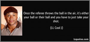 Once the referee throws the ball in the air, it's either your ball or ...