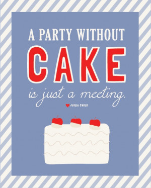 Party Without Cake is Just a Meeting Julia Child quote