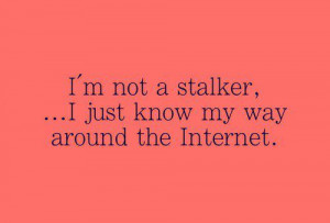 not a stalker, I just know my way around the Internet.