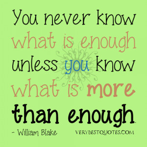 You never know what is enough unless you know what is more than enough ...