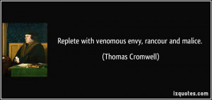 replete with venomous envy, rancour and malice. - Thomas Cromwell