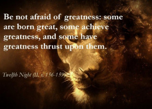 William shakespeare quotes about life be not afraid of greatness ...