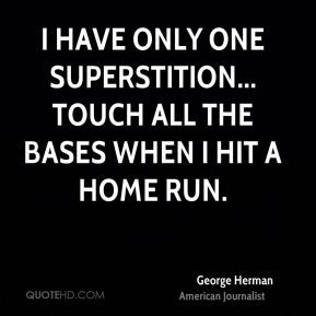 George Herman - I have only one superstition... Touch all the bases ...