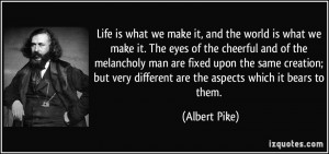 Life is what we make it, and the world is what we make it. The eyes of ...