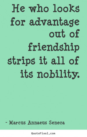He who looks for advantage out of friendship strips it all of its ...