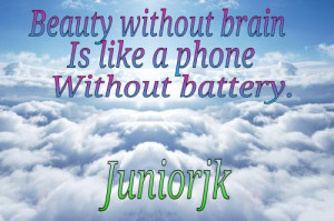 Beauty without brain, is like a phone without battery.