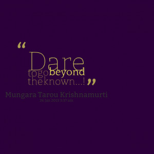 Quotes Picture: dare to go beyond the known!