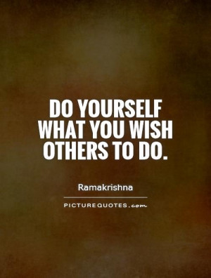 Do yourself what you wish others to do. Picture Quote #1