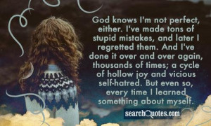 God knows I'm not perfect, either. I've made tons of stupid mistakes ...