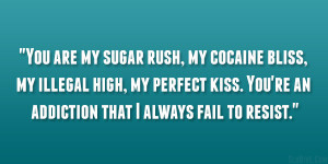 You are my sugar rush, my cocaine bliss, my illegal high, my perfect ...