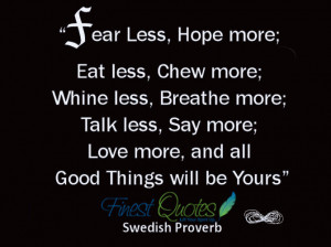Fear less, hope more; Eat less, chew more; Whine less, breathe more ...