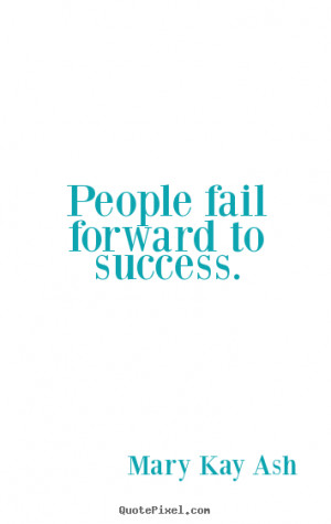 Success quotes - People fail forward to success.