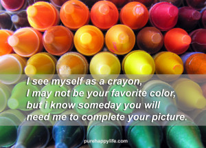 Love Quote: I see myself as a crayon, I may not be your favorite color ...