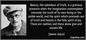 ... are realities and these alone give and sustain life. - James Joyce