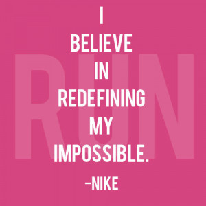 """believe in redefining my impossible. """" ~ Nike"""