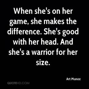 ... . She's good with her head. And she's a warrior for her size
