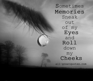 "... Sneak Out Of My Eyes And Roll Down My Cheeks "" ~ Sympathy Quote"