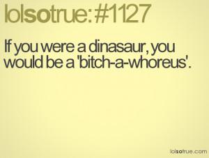 If you were a dinasaur, you would be a 'bitch-a-whoreus'.