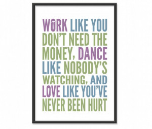 Work like you don't need the money, love like you've never been hurt ...