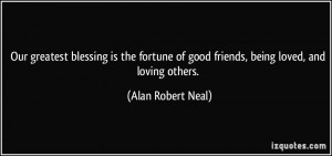 ... fortune of good friends, being loved, and loving others. - Alan Robert