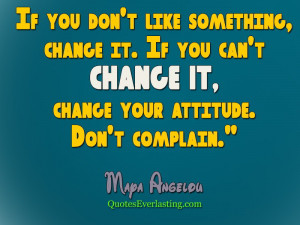 like something change it. If you can't change it, change your attitude ...