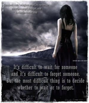 difficult to wait for someone and it's difficult to forget someone ...