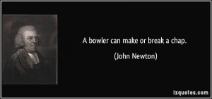 bowler can make or break a chap. - John Newton