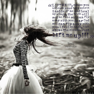 Quotes Picture: lift me up, cause you unleash your holy spirit inside ...