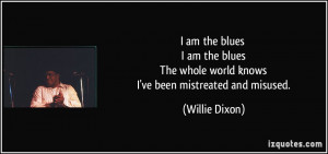 am the blues I am the blues The whole world knows I've been ...