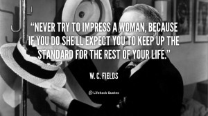 quote-W.-C.-Fields-never-try-to-impress-a-woman-because-42102.png
