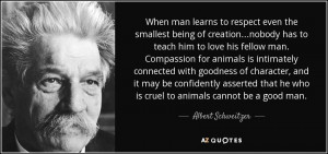 ... he who is cruel to animals cannot be a good man. - Albert Schweitzer