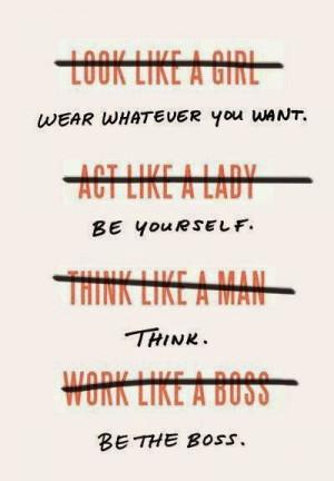 look like a girl. act like a Lady. think like a Man. Work like a Boss ...
