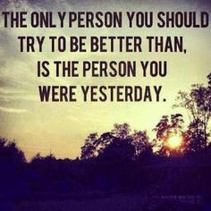 ... try to be better than, is the person you were yesterday. Joyce Meyer