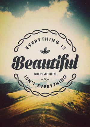 "Beauty Quote 10: ""Everything is beautiful but beautiful isn't ..."