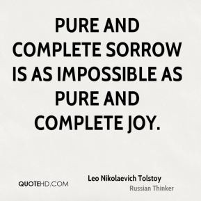 Leo Nikolaevich Tolstoy - Pure and complete sorrow is as impossible as ...