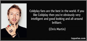 Coldplay fans are the best in the world. If you like Coldplay then you ...