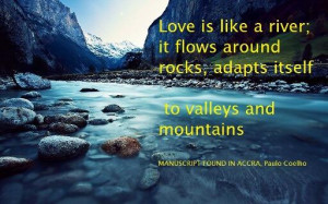 Love is like a river; it flows around rocks, adapts itself to valleys ...