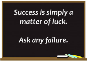 Success is simply a matter of luck. Ask any failure!