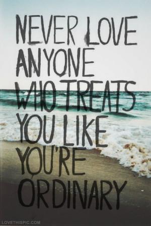 Never love anyone who treats you ordinary