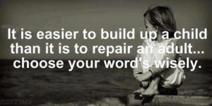 It is easier To build up a child than it is to repair an adult...Chose ...