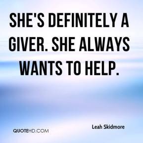 She's definitely a giver. She always wants to help.
