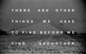 There are other things we have to find before we find each other.