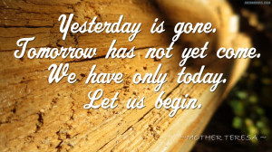 Quote – Yesterday is gone. Tomorrow has not yet come. We have only ...