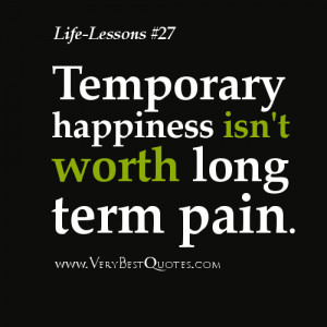 Life Lesson Quotes - Temporary happiness isn't worth long term pain.