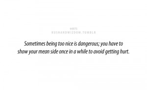 Sometimes being too nice is dangerous; you have to show your mean side ...