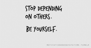 Stop depending on others. Be yourself.